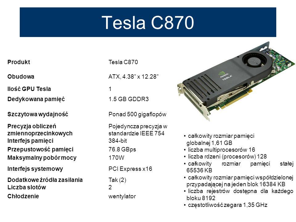 Tesla C870 ProduktTesla C870 ObudowaATX, 4.38 x 12.28 Ilość GPU Tesla1 Dedykowana pamięć1.5 GB GDDR3 Szczytowa wydajnośćPonad 500 gigaflopów Precyzja
