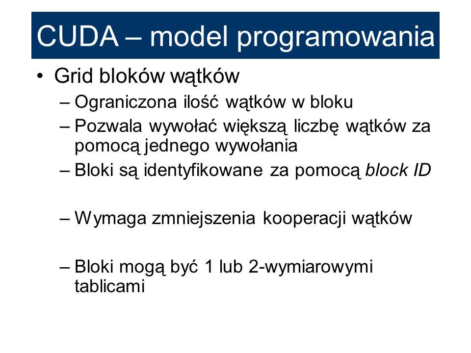 CUDA – model programowania Grid bloków wątków –Ograniczona ilość wątków w bloku –Pozwala wywołać większą liczbę wątków za pomocą jednego wywołania –Bl