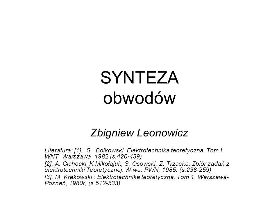 SYNTEZA obwodów Zbigniew Leonowicz Literatura: [1]. S. Bolkowski Elektrotechnika teoretyczna. Tom I. WNT Warszawa 1982 (s.420-439) [2]. A. Cichocki, K