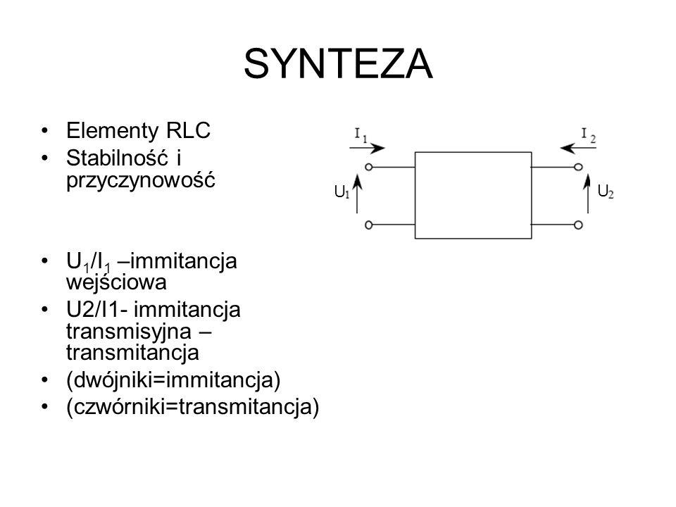 SYNTEZA Elementy RLC Stabilność i przyczynowość U 1 /I 1 –immitancja wejściowa U2/I1- immitancja transmisyjna – transmitancja (dwójniki=immitancja) (c