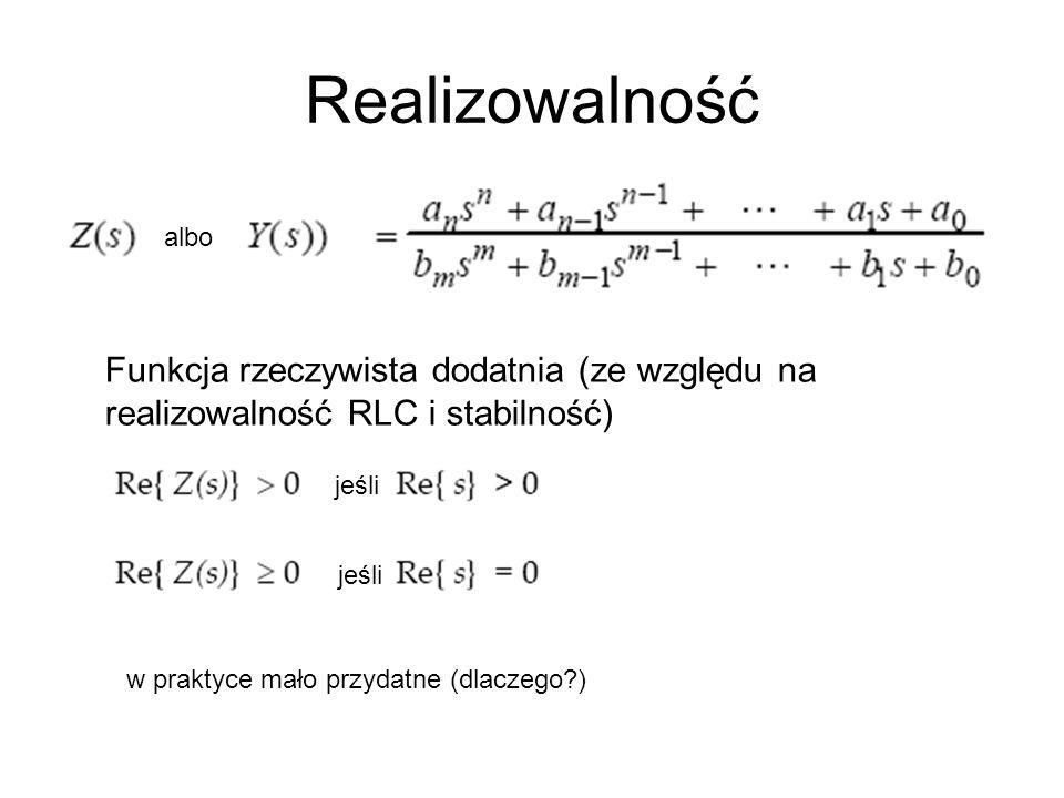Realizowalność z albo Funkcja rzeczywista dodatnia (ze względu na realizowalność RLC i stabilność) jeśli w praktyce mało przydatne (dlaczego?)