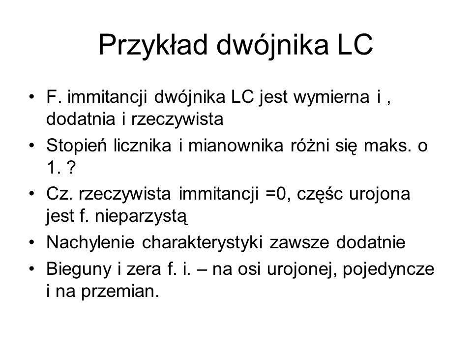 Przykład dwójnika LC F. immitancji dwójnika LC jest wymierna i, dodatnia i rzeczywista Stopień licznika i mianownika różni się maks. o 1. ? Cz. rzeczy