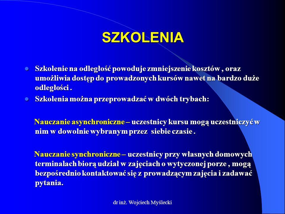 dr inż. Wojciech Myślecki SZKOLENIA Szkolenie na odległość powoduje zmniejszenie kosztów, oraz umożliwia dostęp do prowadzonych kursów nawet na bardzo