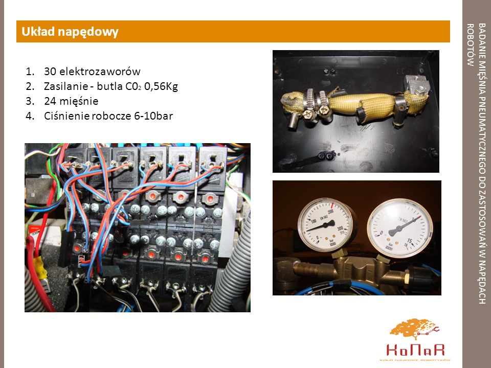 BADANIE MIĘŚNIA PNEUMATYCZNEGO DO ZASTOSOWAŃ W NAPĘDACHROBOTÓW Układ napędowy 1.30 elektrozaworów 2.Zasilanie - butla C0 2 0,56Kg 3.24 mięśnie 4.Ciśni