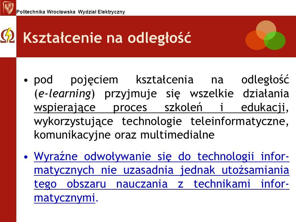 Politechnika Wrocławska Wydział Elektryczny Kształcenie na odległość pod pojęciem kształcenia na odległość (e-learning) przyjmuje się wszelkie działan
