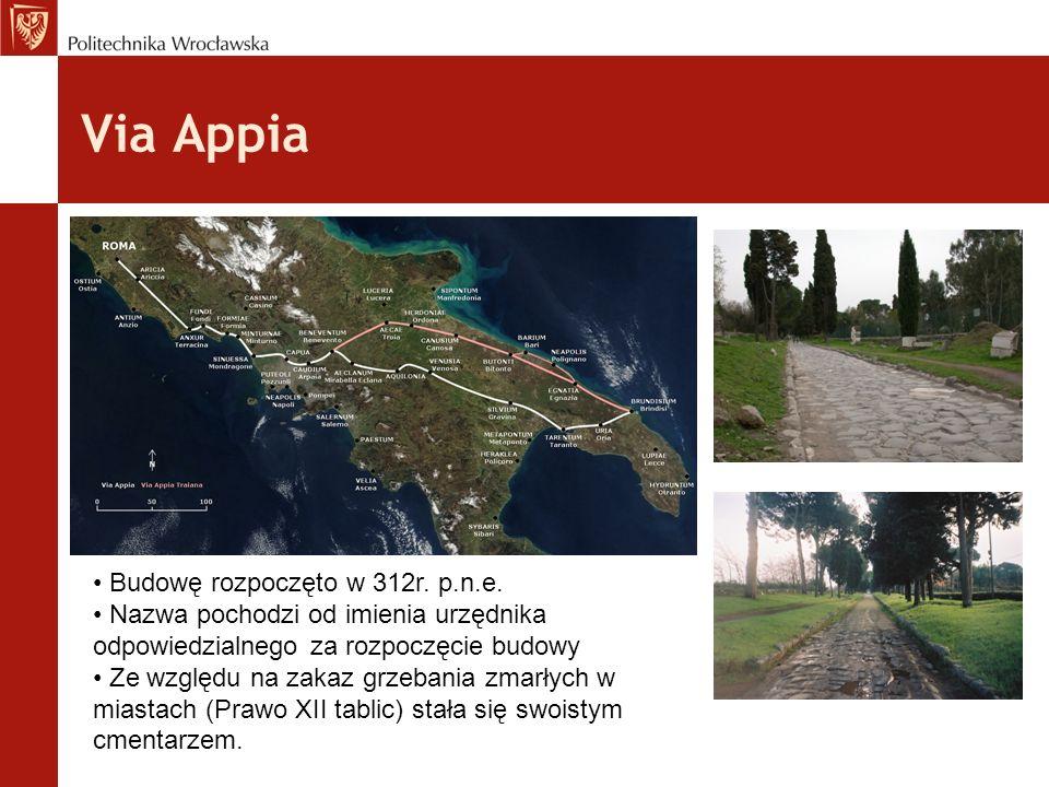 Via Appia Budowę rozpoczęto w 312r. p.n.e. Nazwa pochodzi od imienia urzędnika odpowiedzialnego za rozpoczęcie budowy Ze względu na zakaz grzebania zm