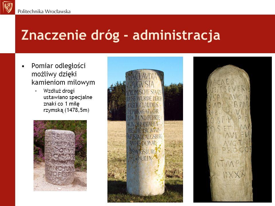 Znaczenie dróg - administracja Pomiar odległości możliwy dzięki kamieniom milowym –Wzdłuż drogi ustawiano specjalne znaki co 1 milę rzymską (1478,5m)