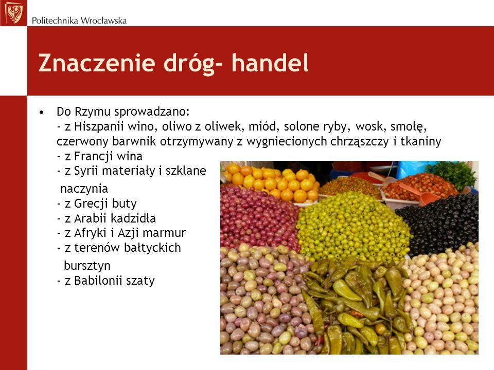 Znaczenie dróg- handel Do Rzymu sprowadzano: - z Hiszpanii wino, oliwo z oliwek, miód, solone ryby, wosk, smołę, czerwony barwnik otrzymywany z wygnie