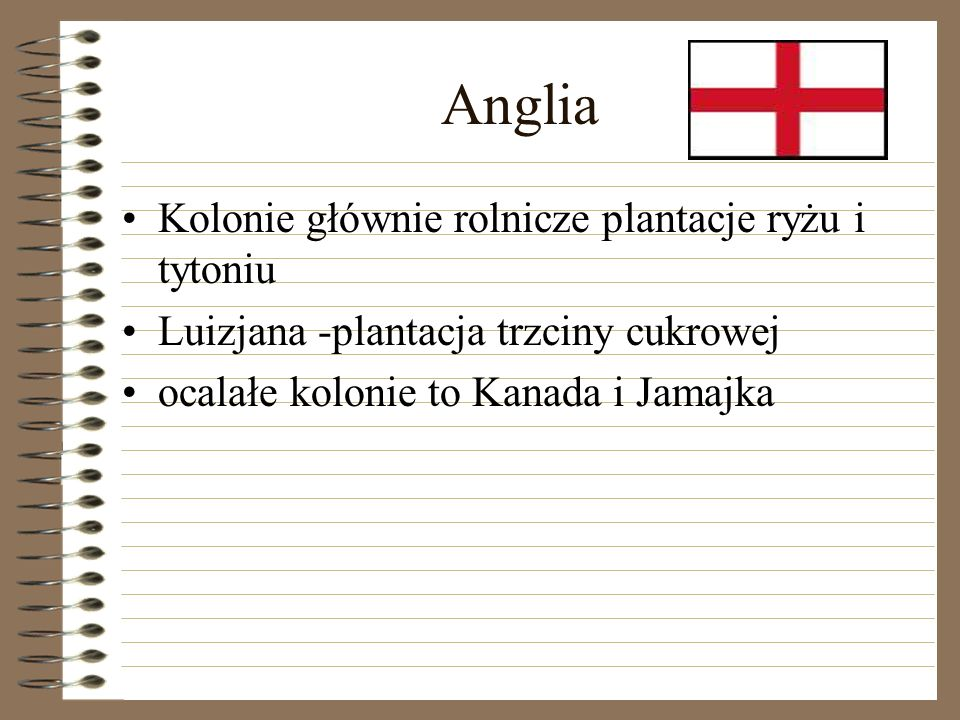 Anglia Kolonie głównie rolnicze plantacje ryżu i tytoniu Luizjana -plantacja trzciny cukrowej ocalałe kolonie to Kanada i Jamajka