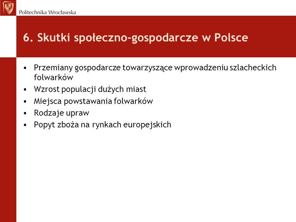 6. Skutki społeczno-gospodarcze w Polsce Przemiany gospodarcze towarzyszące wprowadzeniu szlacheckich folwarków Wzrost populacji dużych miast Miejsca