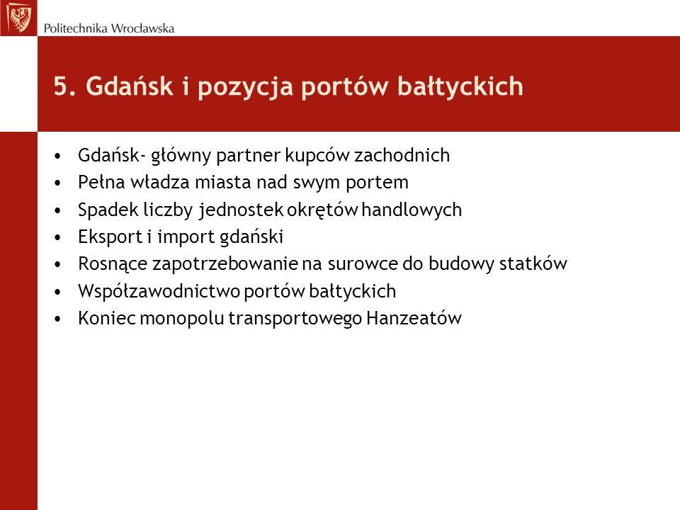 5. Gdańsk i pozycja portów bałtyckich Gdańsk- główny partner kupców zachodnich Pełna władza miasta nad swym portem Spadek liczby jednostek okrętów han