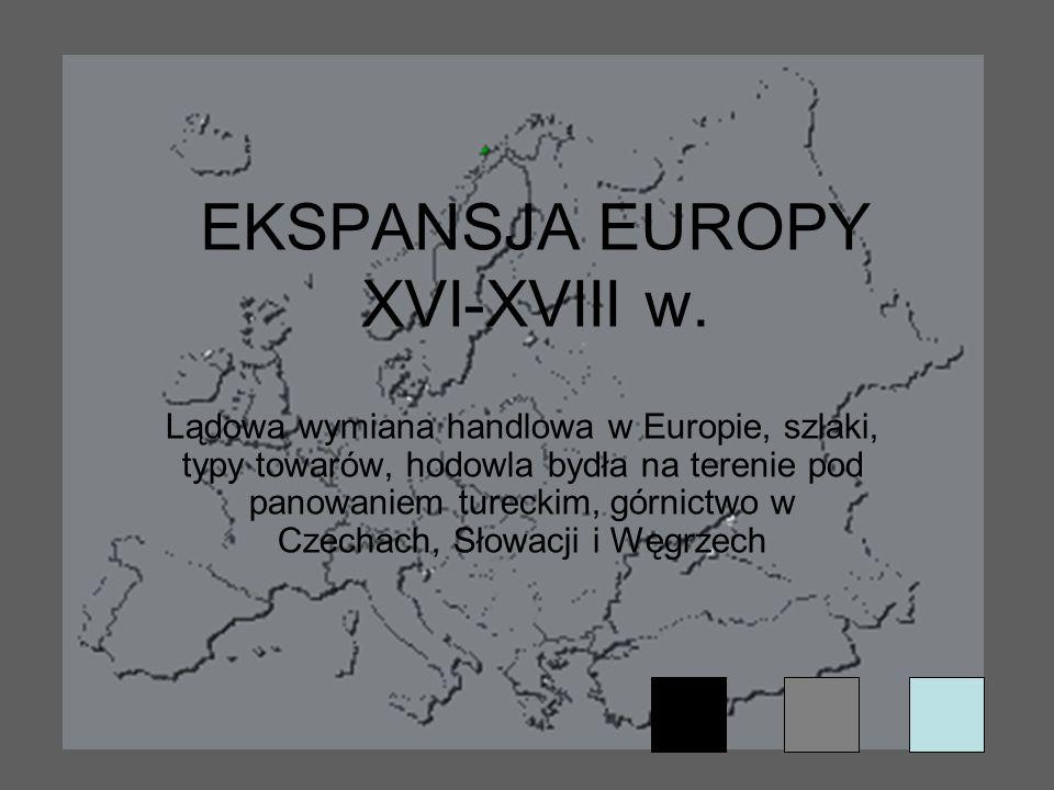 EKSPANSJA EUROPY XVI-XVIII w. Lądowa wymiana handlowa w Europie, szlaki, typy towarów, hodowla bydła na terenie pod panowaniem tureckim, górnictwo w C