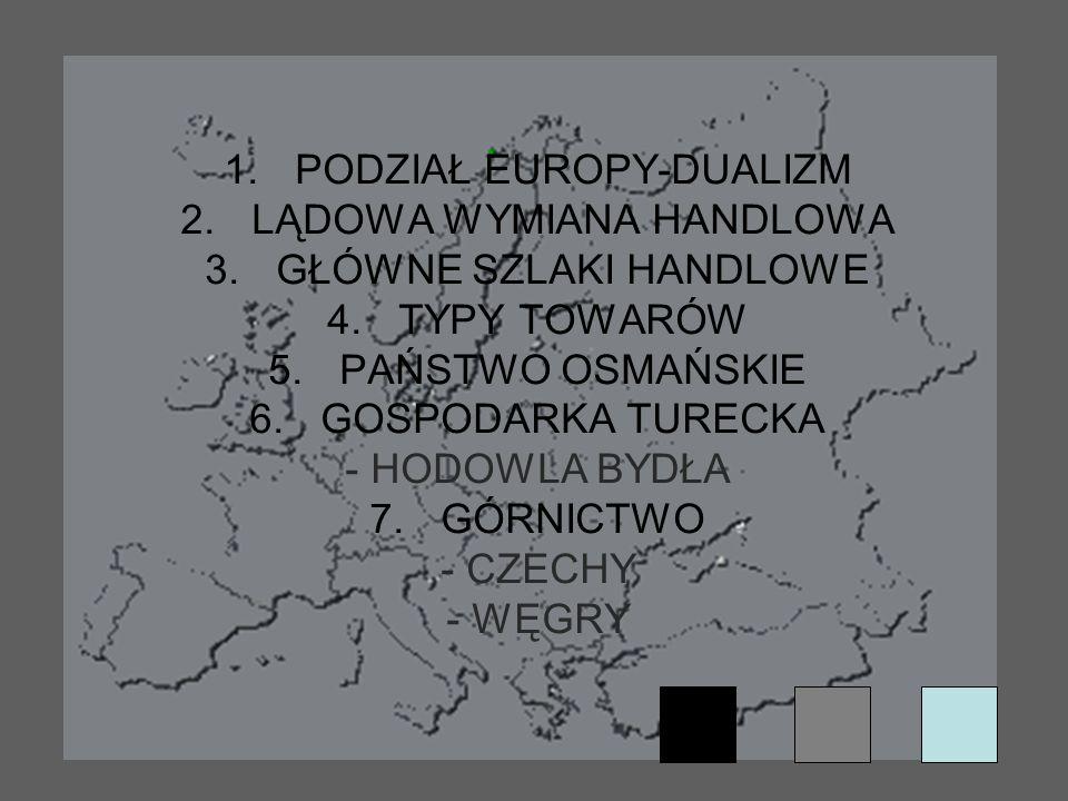 1.PODZIAŁ EUROPY-DUALIZM 2.LĄDOWA WYMIANA HANDLOWA 3.GŁÓWNE SZLAKI HANDLOWE 4.TYPY TOWARÓW 5.PAŃSTWO OSMAŃSKIE 6.GOSPODARKA TURECKA - HODOWLA BYDŁA 7.