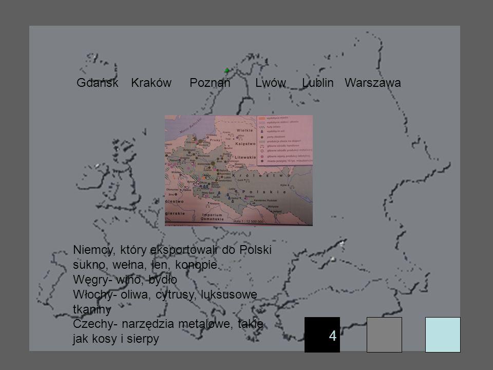 4 GdańskKrakówPoznańLwówLublinWarszawa Niemcy, który eksportowali do Polski sukno, wełna, len, konopie. Węgry- wino, bydło Włochy- oliwa, cytrusy, luk