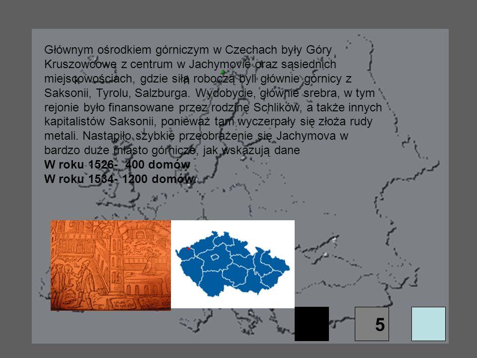 kń Głównym ośrodkiem górniczym w Czechach były Góry Kruszowcowe z centrum w Jachymovie oraz sąsiednich miejscowościach, gdzie siła roboczą byli główni