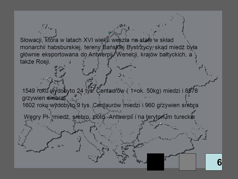 6 Słowacji, która w latach XVI wieku weszła na stałe w skład monarchii habsburskiej, tereny Bańskiej Bystrzycy, skąd miedź była głównie eksportowana d
