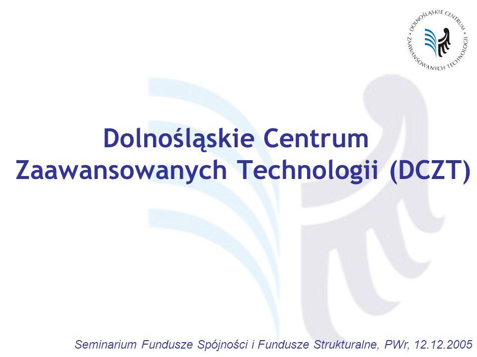 Seminarium Fundusze Spójności i Fundusze Strukturalne, PWr, 12.12.2005 Dolnośląskie Centrum Zaawansowanych Technologii (DCZT)