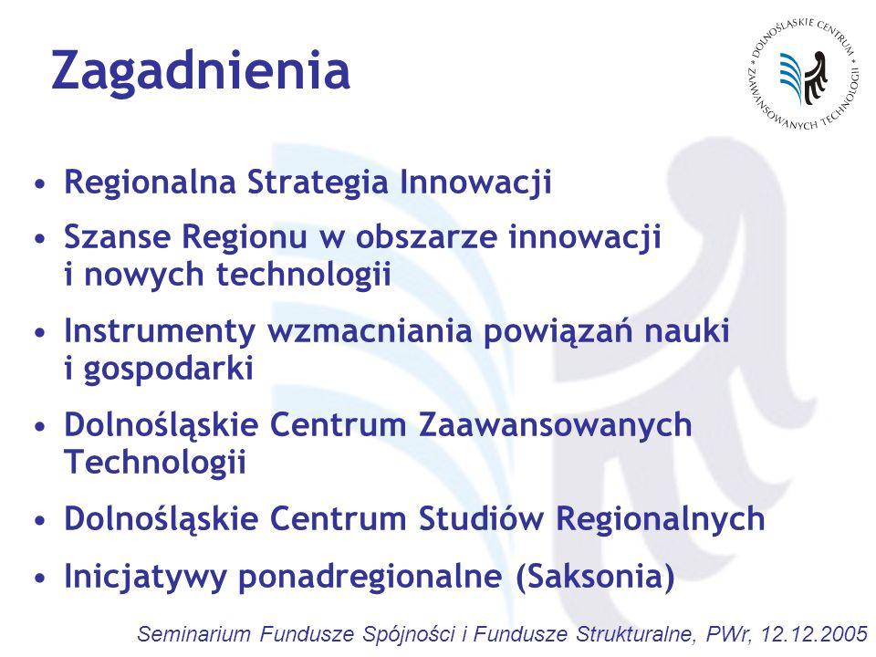 Seminarium Fundusze Spójności i Fundusze Strukturalne, PWr, 12.12.2005 Regionalna Strategia Innowacji identyfikacja potencjalnych obszarów współdziałania sektora nauki i gospodarki w Regionie określenie wiodących w Regionie dziedzin - potencjalnych obszarów innowacji i nowych technologii