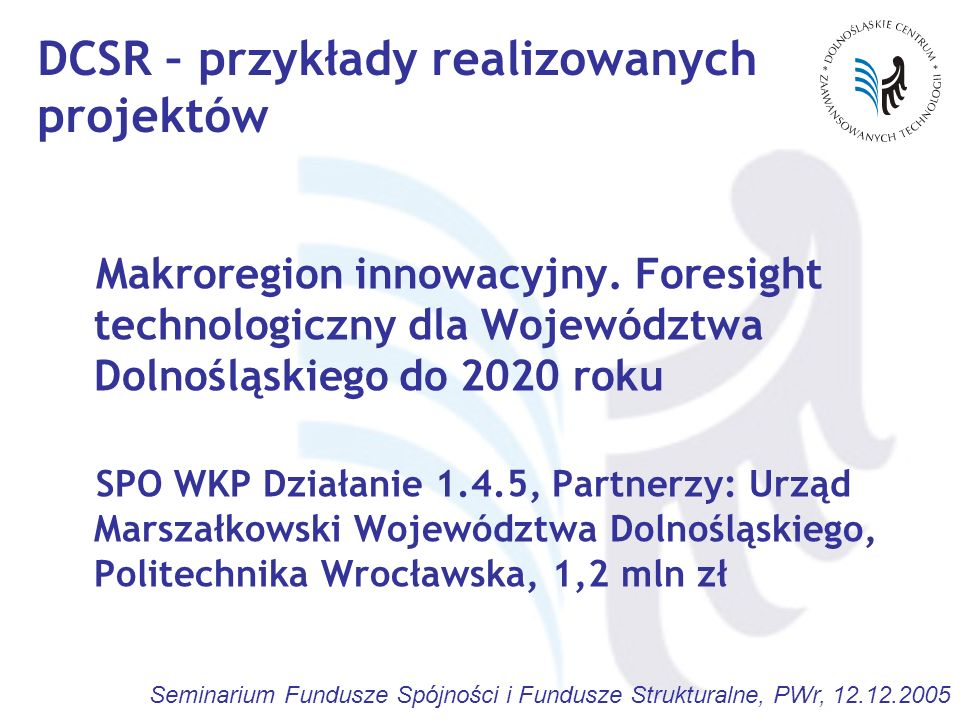 Seminarium Fundusze Spójności i Fundusze Strukturalne, PWr, 12.12.2005 Makroregion innowacyjny. Foresight technologiczny dla Województwa Dolnośląskieg