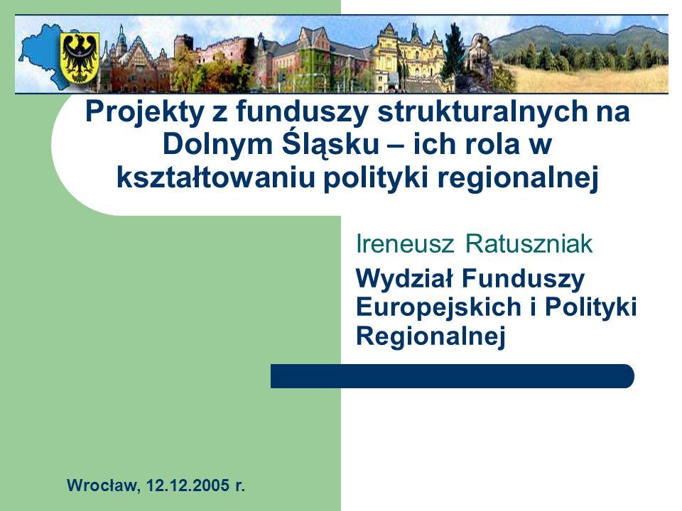 Projekty z funduszy strukturalnych na Dolnym Śląsku – ich rola w kształtowaniu polityki regionalnej Ireneusz Ratuszniak Wydział Funduszy Europejskich i Polityki Regionalnej Wrocław, 12.12.2005 r.