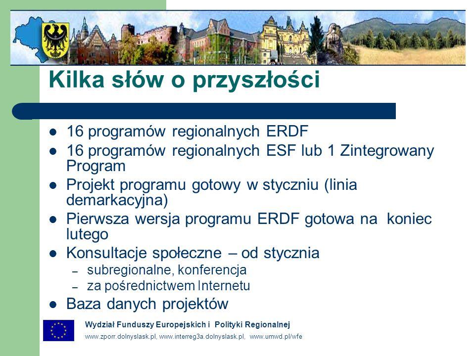 www.zporr.dolnyslask.pl, www.interreg3a.dolnyslask.pl, www.umwd.pl/wfe Wydział Funduszy Europejskich i Polityki Regionalnej Kilka słów o przyszłości 16 programów regionalnych ERDF 16 programów regionalnych ESF lub 1 Zintegrowany Program Projekt programu gotowy w styczniu (linia demarkacyjna) Pierwsza wersja programu ERDF gotowa na koniec lutego Konsultacje społeczne – od stycznia – subregionalne, konferencja – za pośrednictwem Internetu Baza danych projektów
