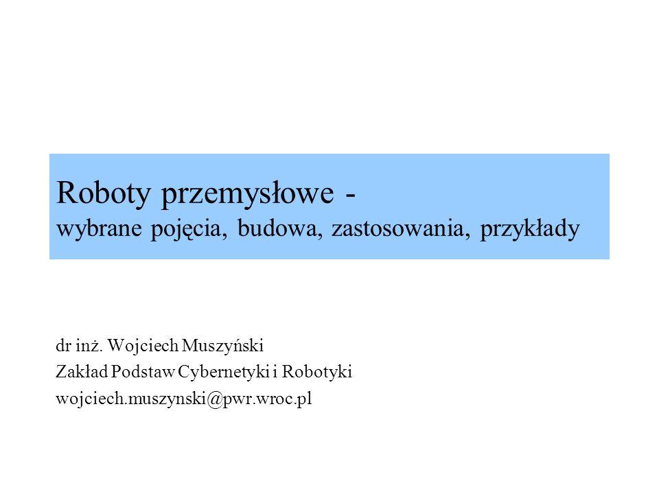 Roboty przemysłowe - wybrane pojęcia, budowa, zastosowania, przykłady dr inż. Wojciech Muszyński Zakład Podstaw Cybernetyki i Robotyki wojciech.muszyn