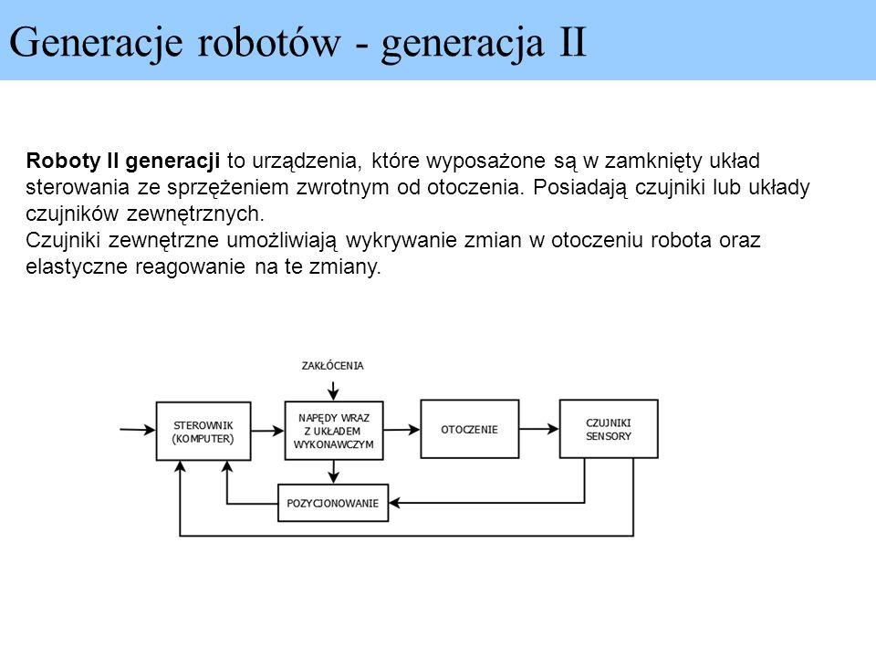Generacje robotów - generacja II Roboty II generacji to urządzenia, które wyposażone są w zamknięty układ sterowania ze sprzężeniem zwrotnym od otocze