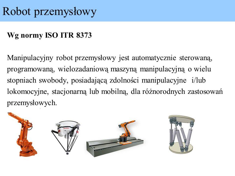 Robot przemysłowy Wg normy ISO ITR 8373 Manipulacyjny robot przemysłowy jest automatycznie sterowaną, programowaną, wielozadaniową maszyną manipulacyj