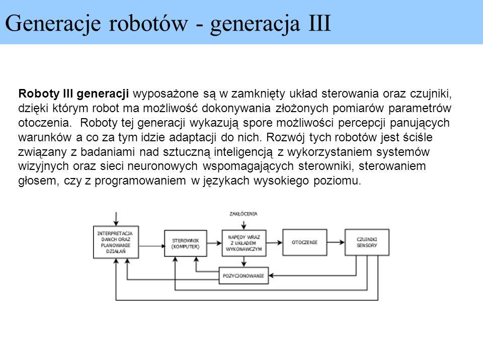 Generacje robotów - generacja III Roboty III generacji wyposażone są w zamknięty układ sterowania oraz czujniki, dzięki którym robot ma możliwość doko