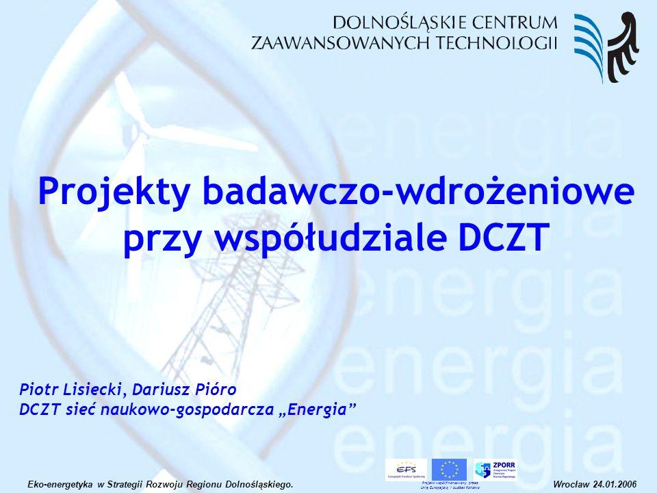 Projekty typu foresight technologiczny Concerto II CERTIFEX technologie wodorowe: współpraca z HIRC sieci ponadregionalne: eccop.net Regionalny Program Operacyjny na lata 2007- 2013: projekty zgłoszone do bazy UMWD Infrastruktura badawcza DCZT Eko-energetyka w Strategii Rozwoju Regionu Dolnośląskiego.Wrocław 24.01.2006 Projekt współfinansowany przez Unię Europejską i budżet Państwa Rodzaje projektów