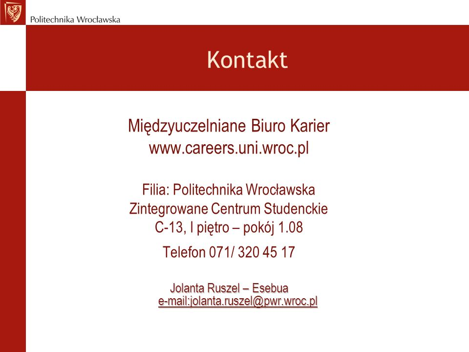 Kontakt Międzyuczelniane Biuro Karier www.careers.uni.wroc.pl Filia: Politechnika Wrocławska Zintegrowane Centrum Studenckie C-13, I piętro – pokój 1.