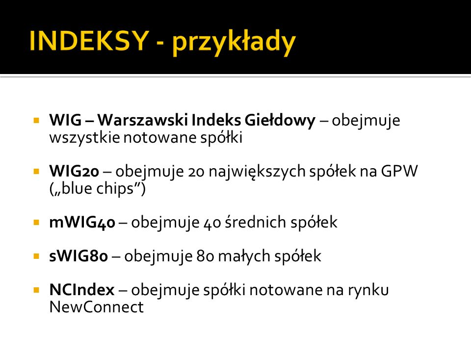 WIG – Warszawski Indeks Giełdowy – obejmuje wszystkie notowane spółki WIG20 – obejmuje 20 największych spółek na GPW (blue chips) mWIG40 – obejmuje 40