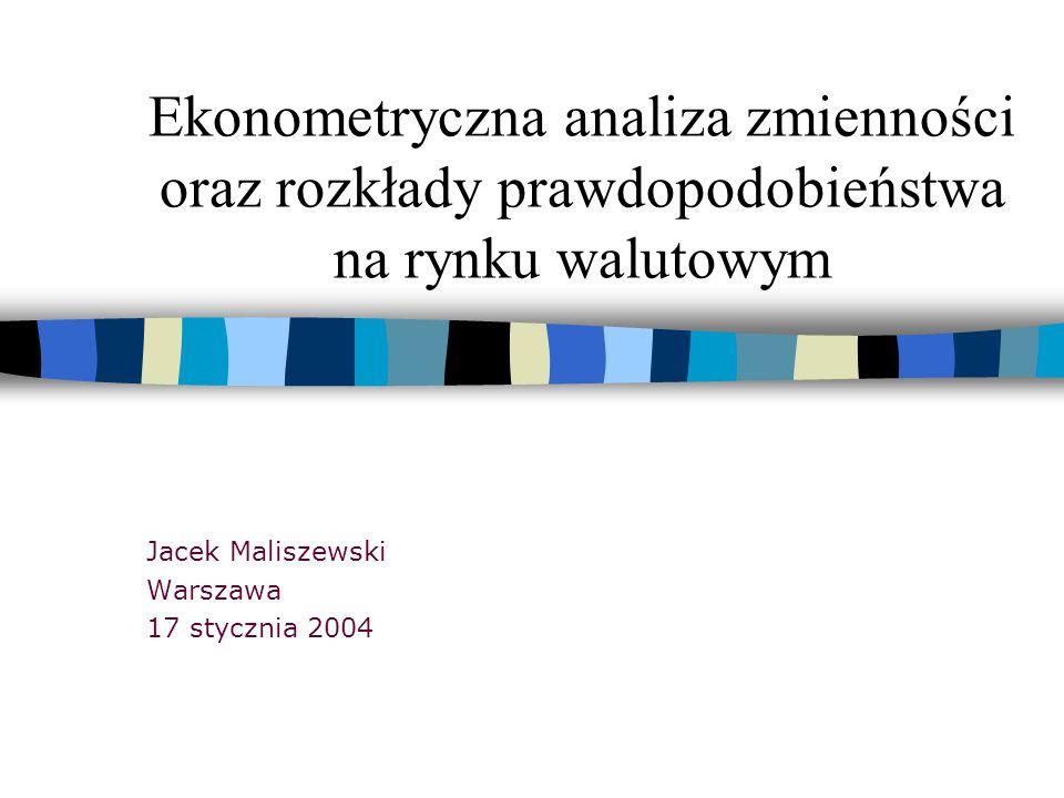 Ekonometryczna analiza zmienności oraz rozkłady prawdopodobieństwa na rynku walutowym Jacek Maliszewski Warszawa 17 stycznia 2004