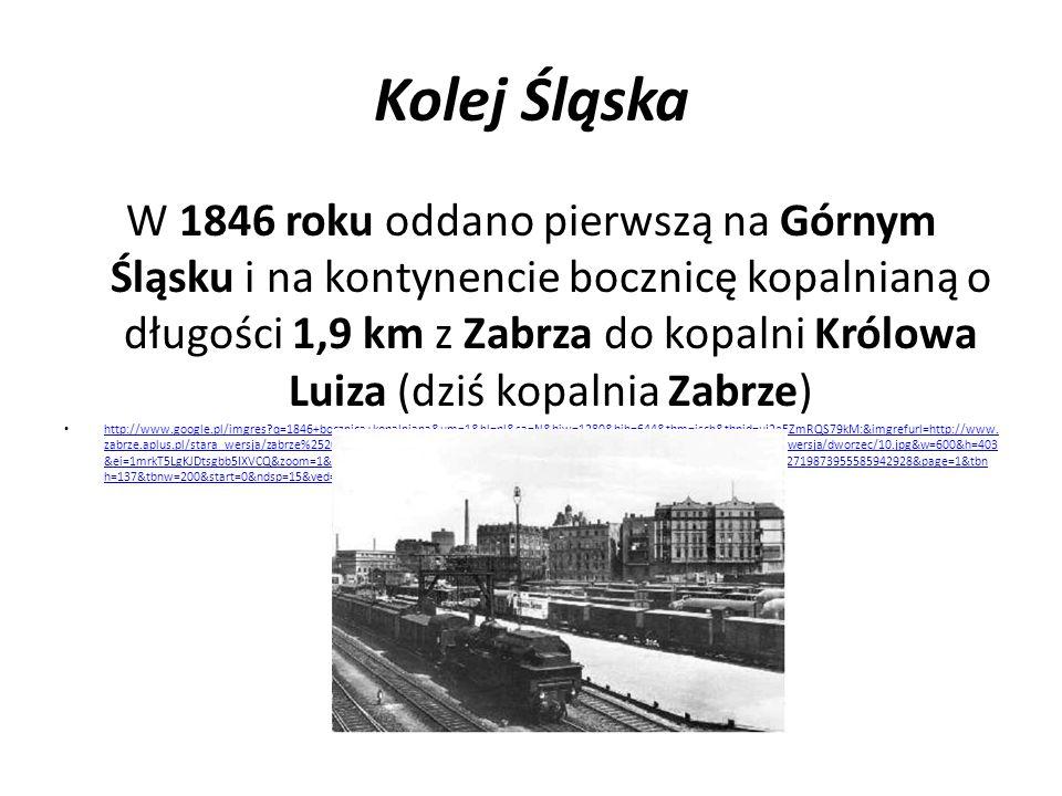 Kolej Śląska W 1846 roku Droga Żelazna Warszawsko - Wiedeńska objęła Częstochowę, następnie Ząbkowice i Sosnowc-Maczki, celem było połączenie Warszawy z uprzemysłowionym Zagłębiem http://www.google.pl/imgres?q=sosnowiec+maczki+dworzec&um=1&hl=pl&sa=N&biw=1280&bih=644&tbm=isch&tbnid=p2BXocnmRh1- OM:&imgrefurl=http://fotopolska.eu/132600,foto.html&docid=i0PsQ0WmoZuCPM&imgurl=http://fotopolska.eu/foto/132/132600.jpg&w=1024&h=671&ei=pmPkT5 u_As3ssga_5rT8CA&zoom=1&iact=hc&vpx=610&vpy=209&dur=622&hovh=182&hovw=277&tx=124&ty=102&sig=102719873955585942928&page=4&tbnh=139&tbn w=185&start=55&ndsp=20&ved=1t:429,r:12,s:55,i:288