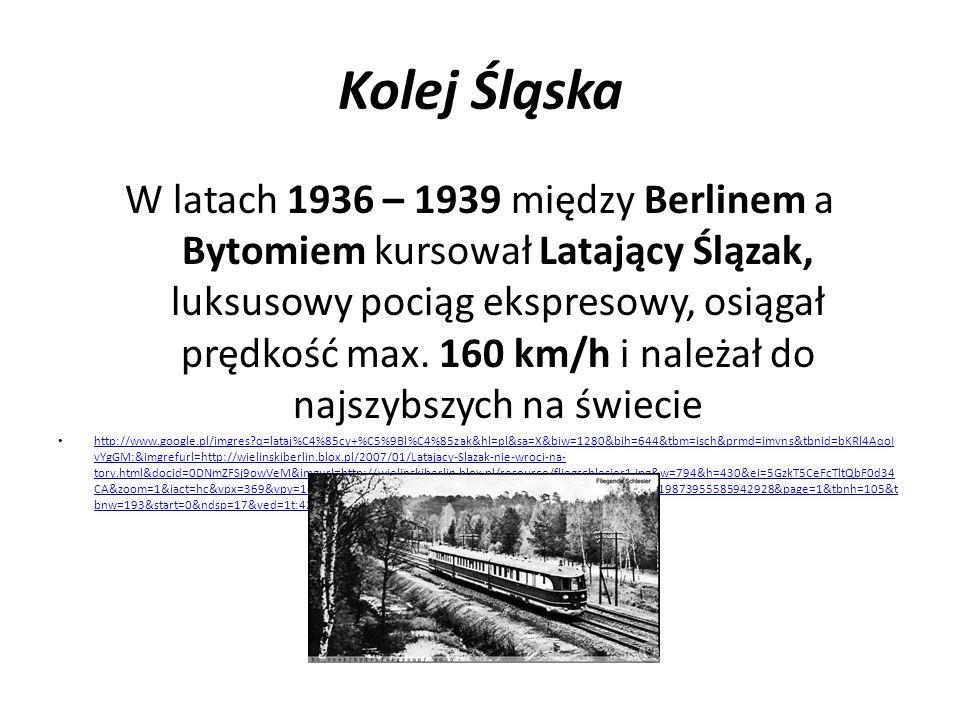 Kolej Śląska W latach 1936 – 1939 między Berlinem a Bytomiem kursował Latający Ślązak, luksusowy pociąg ekspresowy, osiągał prędkość max. 160 km/h i n
