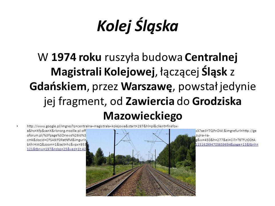 Kolej Śląska W 1974 roku ruszyła budowa Centralnej Magistrali Kolejowej, łączącej Śląsk z Gdańskiem, przez Warszawę, powstał jedynie jej fragment, od