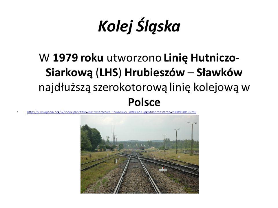 Kolej Śląska W 1979 roku utworzono Linię Hutniczo- Siarkową (LHS) Hrubieszów – Sławków najdłuższą szerokotorową linię kolejową w Polsce http://pl.wiki