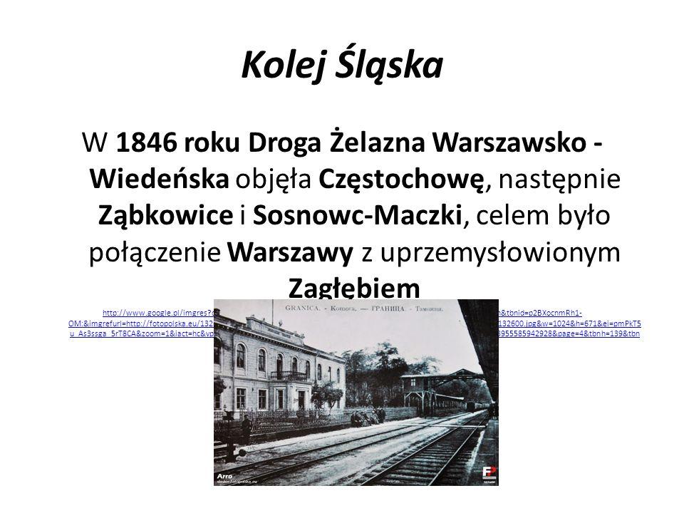 Kolej Śląska 13 października 1847 roku wybudowano linię z Mysłowic przez Trzebinię do Krakowa, umożliwiając podróż pociągiem z zaboru pruskiego na teren zaboru austriackiego http://www.google.pl/imgres?q=dworzec+mys%C5%82owice&um=1&hl=pl&sa=N&biw=1280&bih=644&tbm=isch&tbnid=IAfEsQgfLyXCjM:&imgrefurl=http://fotopol ska.eu/132050,foto.html&docid=nwrVpHfNgH28HM&imgurl=http://fotopolska.eu/foto/132/132050.jpg&w=900&h=577&ei=c2TkT83vCsrdtAbklPWLCQ&zoom=1&iac t=hc&vpx=597&vpy=159&dur=2174&hovh=180&hovw=281&tx=177&ty=101&sig=102719873955585942928&page=1&tbnh=139&tbnw=205&start=0&ndsp=15&ved= 1t:429,r:2,s:0,i:76 http://www.google.pl/imgres?q=dworzec+mys%C5%82owice&um=1&hl=pl&sa=N&biw=1280&bih=644&tbm=isch&tbnid=IAfEsQgfLyXCjM:&imgrefurl=http://fotopol ska.eu/132050,foto.html&docid=nwrVpHfNgH28HM&imgurl=http://fotopolska.eu/foto/132/132050.jpg&w=900&h=577&ei=c2TkT83vCsrdtAbklPWLCQ&zoom=1&iac t=hc&vpx=597&vpy=159&dur=2174&hovh=180&hovw=281&tx=177&ty=101&sig=102719873955585942928&page=1&tbnh=139&tbnw=205&start=0&ndsp=15&ved= 1t:429,r:2,s:0,i:76