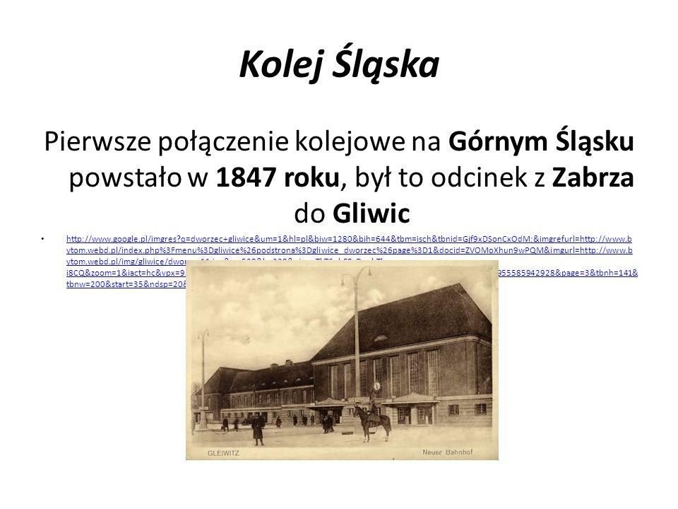 Kolej Śląska Pierwsze połączenie kolejowe na Górnym Śląsku powstało w 1847 roku, był to odcinek z Zabrza do Gliwic http://www.google.pl/imgres?q=dworz