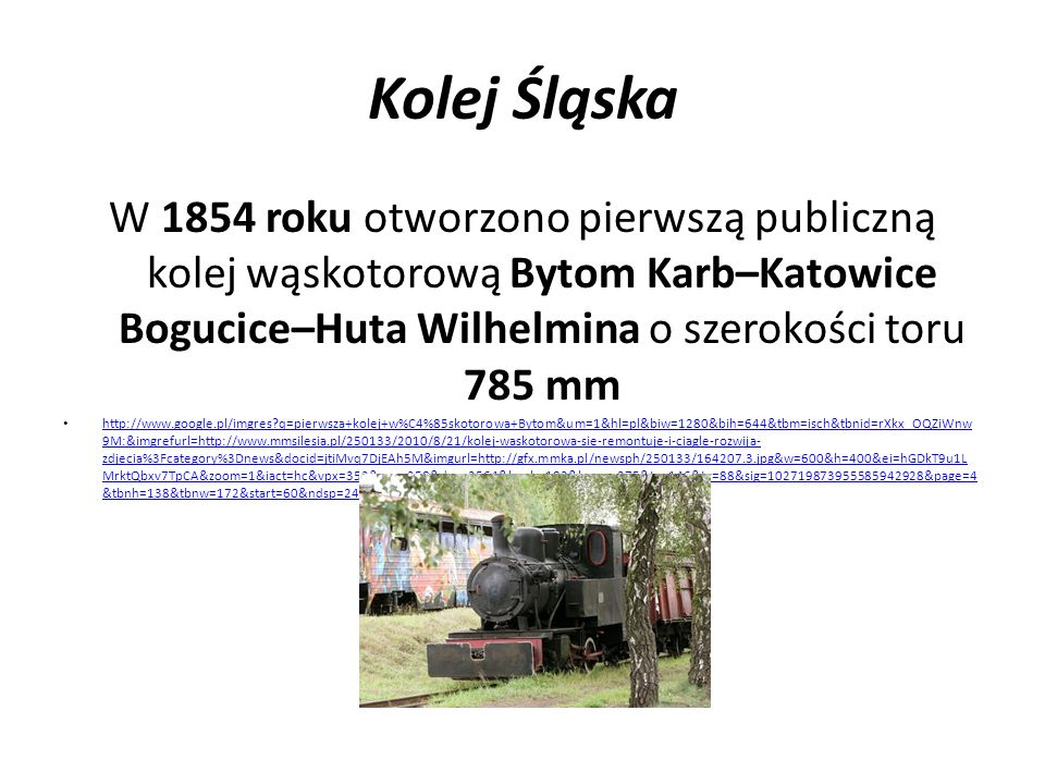 Kolej Śląska W 1854 roku otworzono pierwszą publiczną kolej wąskotorową Bytom Karb–Katowice Bogucice–Huta Wilhelmina o szerokości toru 785 mm http://w