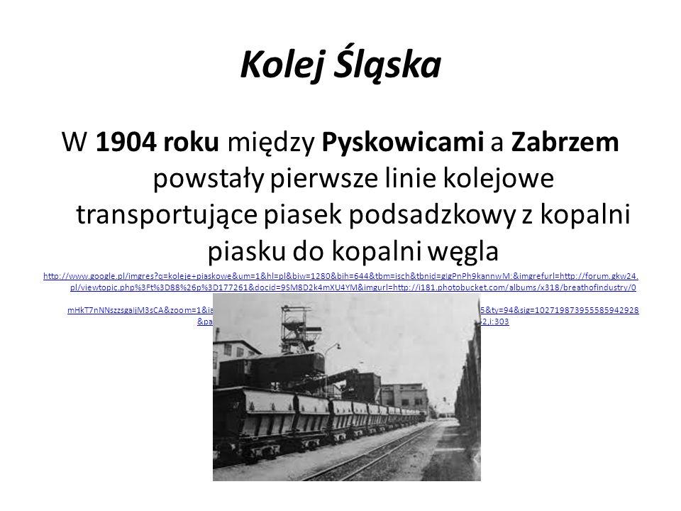 Kolej Śląska W 1904 roku między Pyskowicami a Zabrzem powstały pierwsze linie kolejowe transportujące piasek podsadzkowy z kopalni piasku do kopalni w