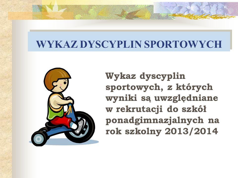 WYKAZ DYSCYPLIN SPORTOWYCH Wykaz dyscyplin sportowych, z których wyniki są uwzględniane w rekrutacji do szkół ponadgimnazjalnych na rok szkolny 2013/2