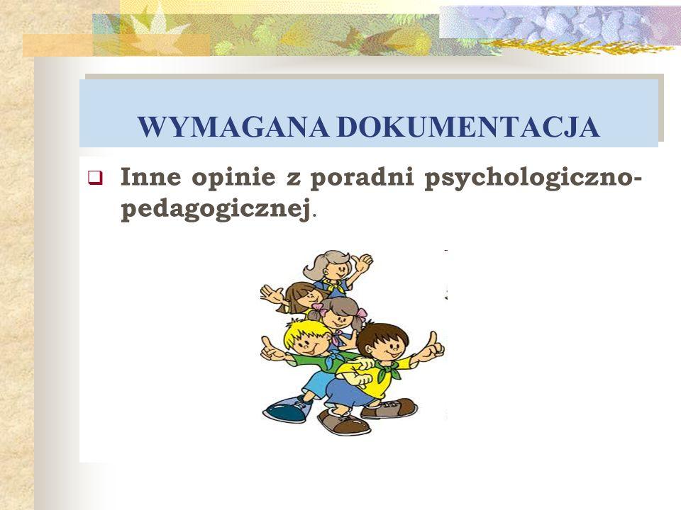 WYMAGANA DOKUMENTACJA Inne opinie z poradni psychologiczno- pedagogicznej.