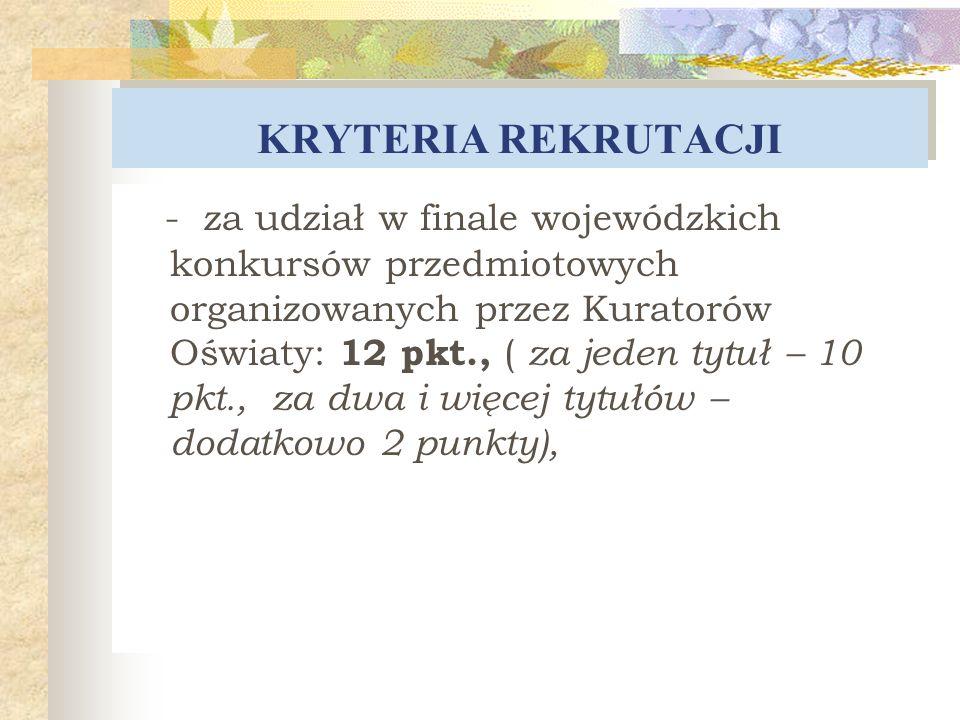 KRYTERIA REKRUTACJI - za udział w finale wojewódzkich konkursów przedmiotowych organizowanych przez Kuratorów Oświaty: 12 pkt., ( za jeden tytuł – 10