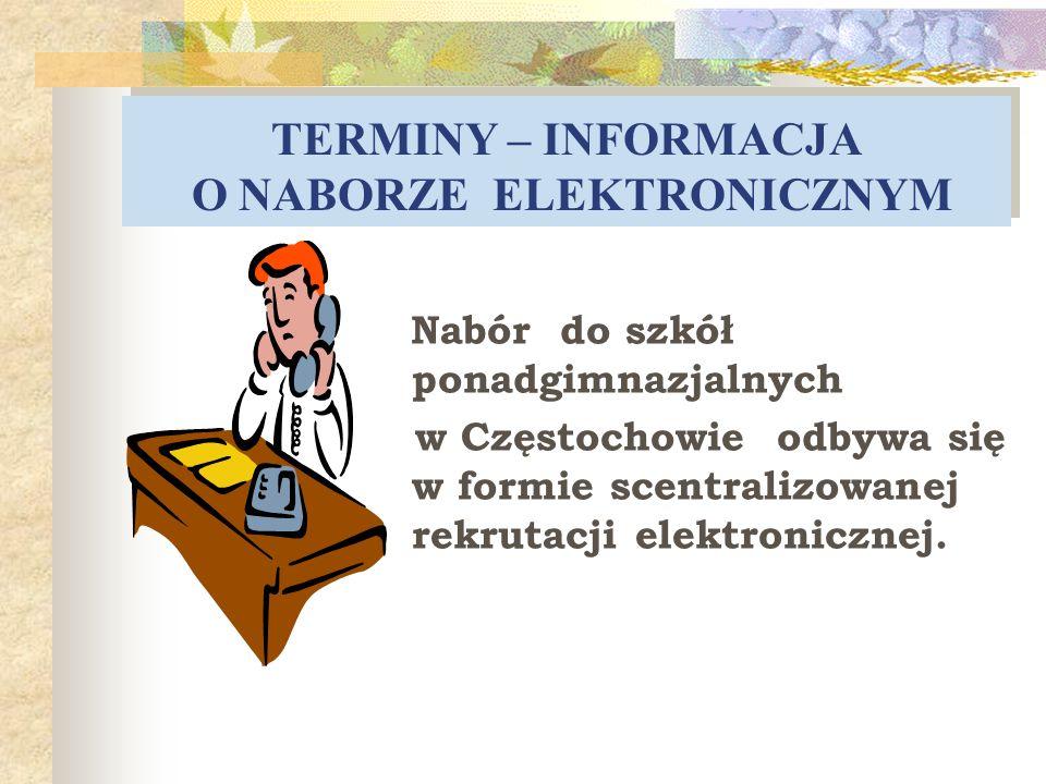 TERMINY – INFORMACJA O NABORZE ELEKTRONICZNYM Nabór do szkół ponadgimnazjalnych w Częstochowie odbywa się w formie scentralizowanej rekrutacji elektro