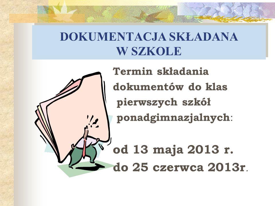 DOKUMENTACJA SKŁADANA W SZKOLE Termin składania dokumentów do klas pierwszych szkół ponadgimnazjalnych : od 13 maja 2013 r. do 25 czerwca 2013r.
