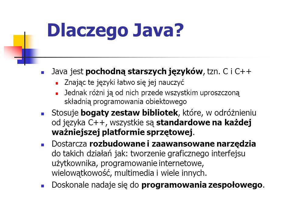 Dlaczego Java? Java jest pochodną starszych języków, tzn. C i C++ Znając te języki łatwo się jej nauczyć Jednak różni ją od nich przede wszystkim upro