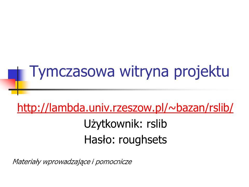 Tymczasowa witryna projektu http://lambda.univ.rzeszow.pl/~bazan/rslib/ Użytkownik: rslib Hasło: roughsets Materiały wprowadzające i pomocnicze