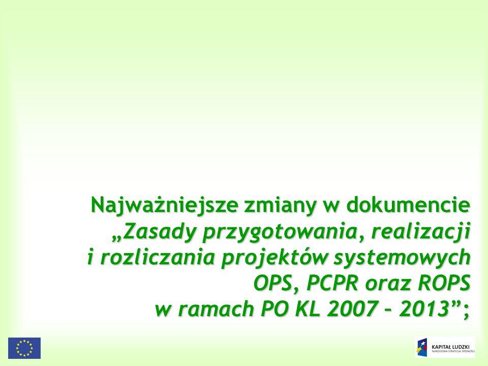 3 Najważniejsze zmiany w dokumencieZasady przygotowania, realizacji i rozliczania projektów systemowych OPS, PCPR oraz ROPS w ramach PO KL 2007 – 2013