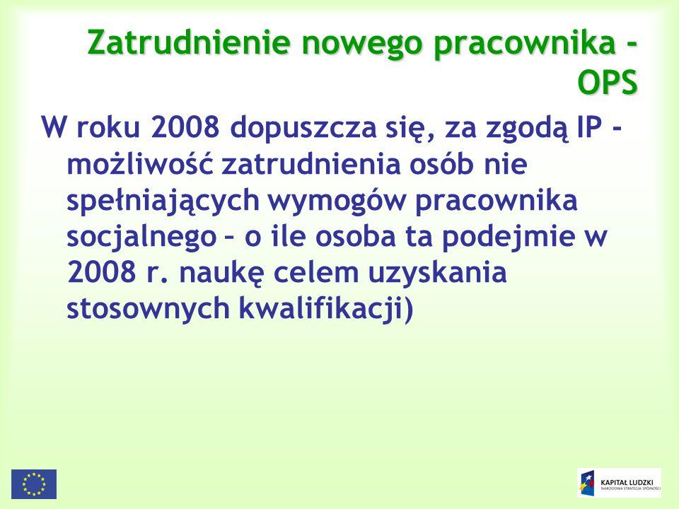 35 Zatrudnienie nowego pracownika - OPS W roku 2008 dopuszcza się, za zgodą IP - możliwość zatrudnienia osób nie spełniających wymogów pracownika socj